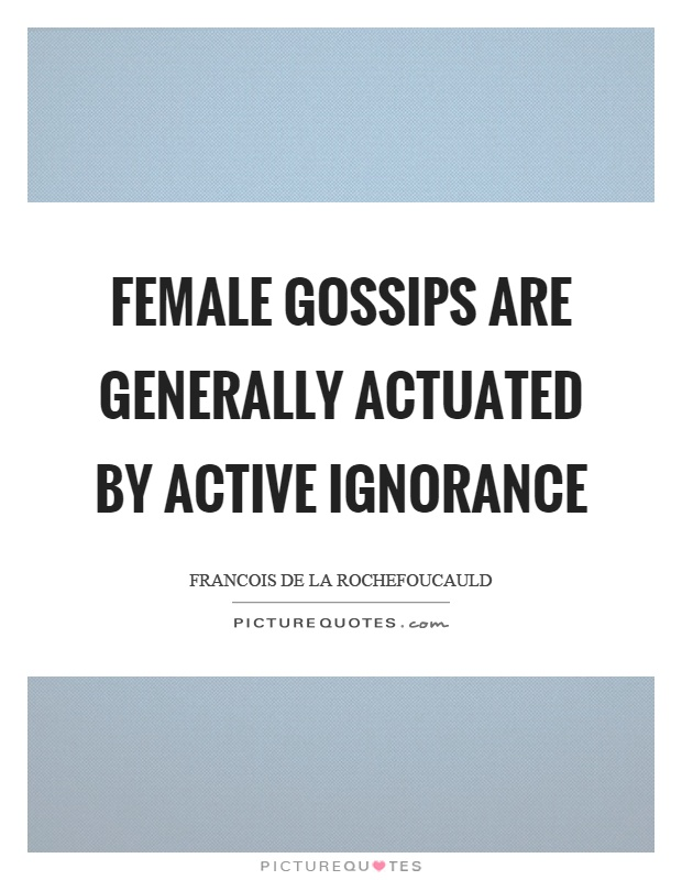 Female gossips are generally actuated by active ignorance Picture Quote #1