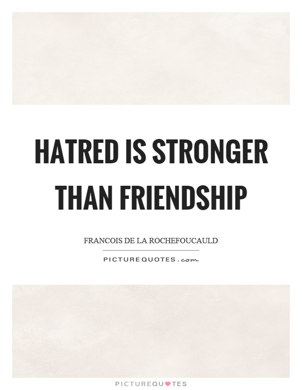 Hatred is stronger than friendship Picture Quote #1