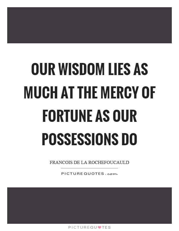 Our wisdom lies as much at the mercy of fortune as our possessions do Picture Quote #1