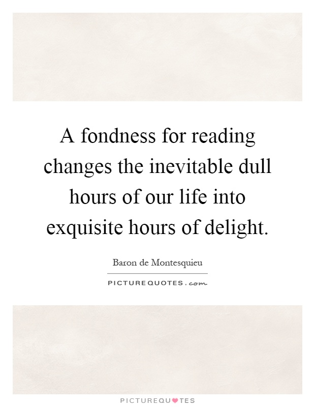 A fondness for reading changes the inevitable dull hours of our life into exquisite hours of delight Picture Quote #1