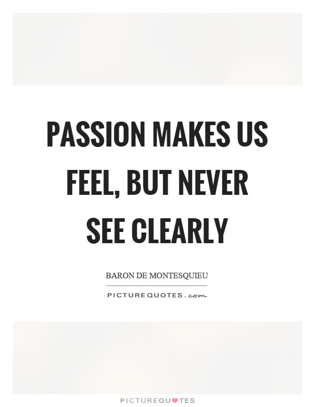 Passion makes us feel, but never see clearly Picture Quote #1