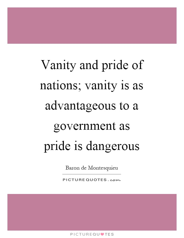 Vanity and pride of nations; vanity is as advantageous to a government as pride is dangerous Picture Quote #1