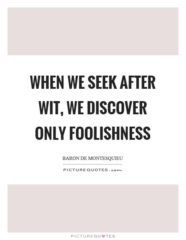 When we seek after wit, we discover only foolishness Picture Quote #1