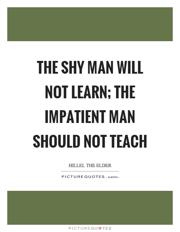 The shy man will not learn; the impatient man should not teach Picture Quote #1