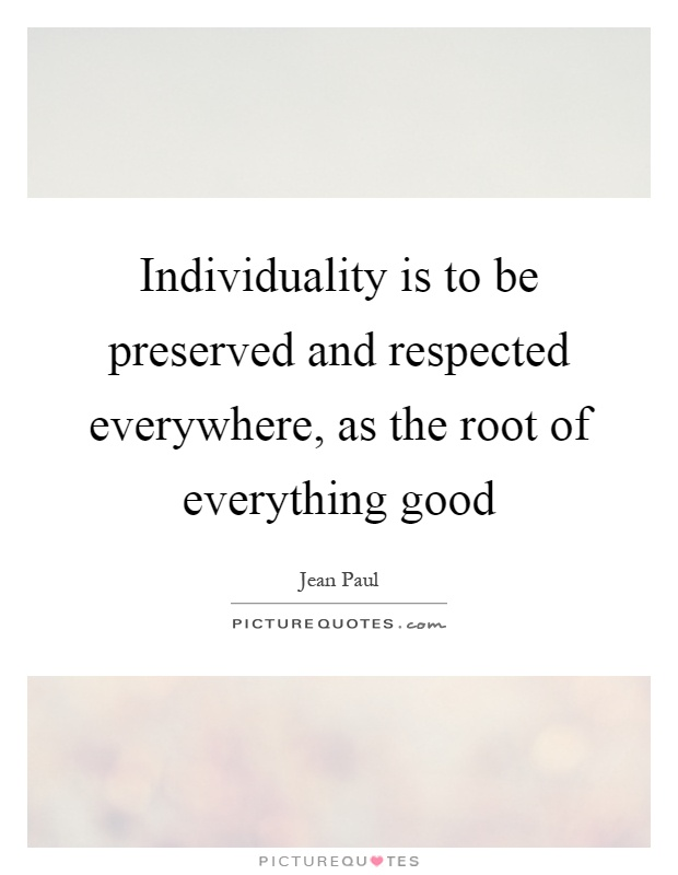Individuality is to be preserved and respected everywhere, as the root of everything good Picture Quote #1