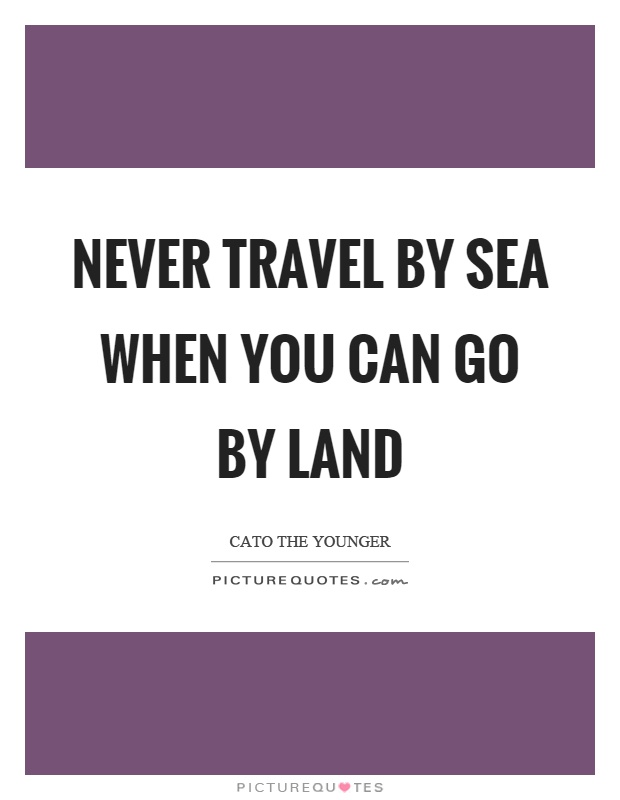 Never travel by sea when you can go by land Picture Quote #1