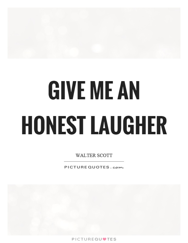 Give me an honest laugher Picture Quote #1
