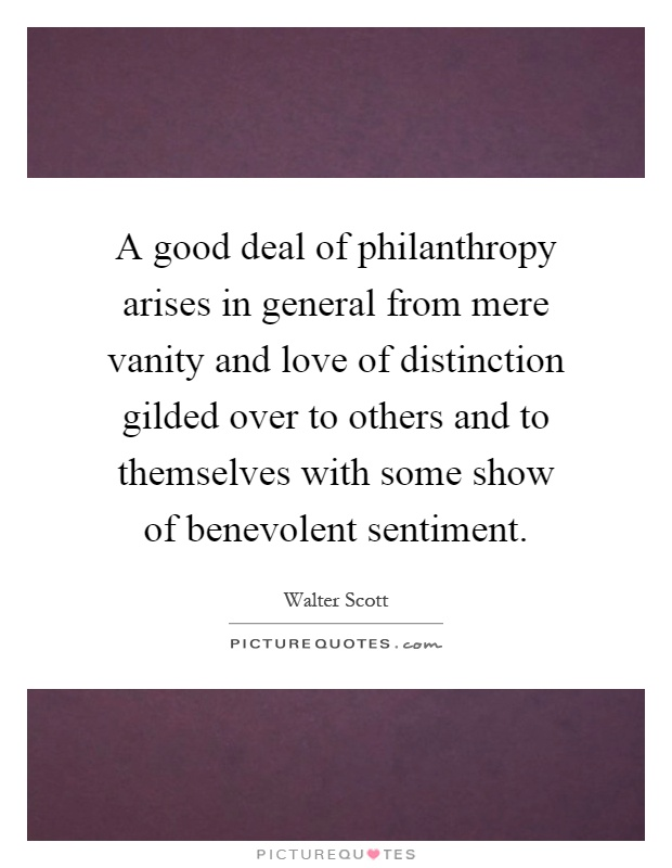 A good deal of philanthropy arises in general from mere vanity and love of distinction gilded over to others and to themselves with some show of benevolent sentiment Picture Quote #1