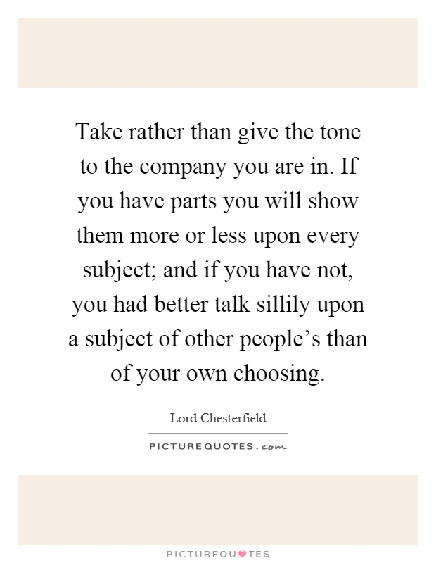 Take rather than give the tone to the company you are in. If you have parts you will show them more or less upon every subject; and if you have not, you had better talk sillily upon a subject of other people's than of your own choosing Picture Quote #1
