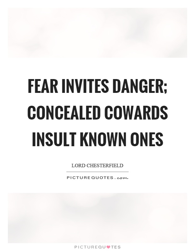 Fear invites danger; concealed cowards insult known ones Picture Quote #1