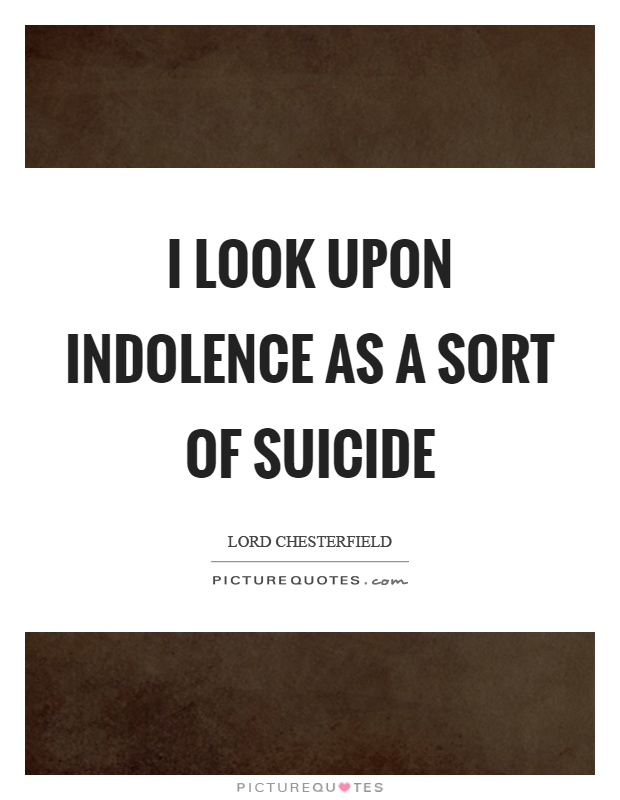 I look upon indolence as a sort of suicide Picture Quote #1