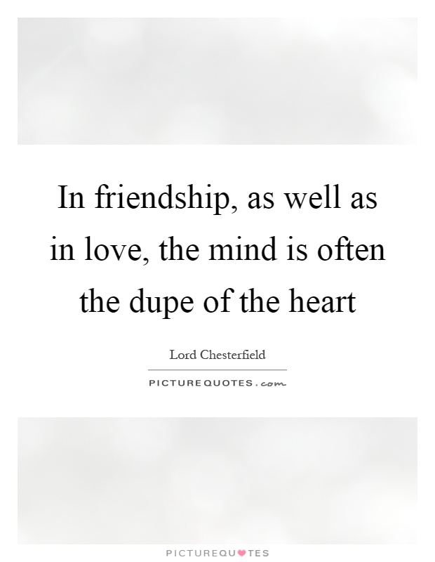 In friendship, as well as in love, the mind is often the dupe of the heart Picture Quote #1