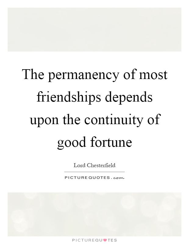 The permanency of most friendships depends upon the continuity of good fortune Picture Quote #1