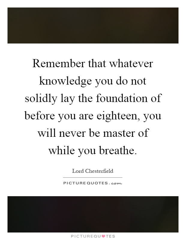 Remember that whatever knowledge you do not solidly lay the foundation of before you are eighteen, you will never be master of while you breathe Picture Quote #1