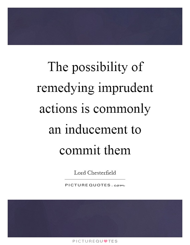 The possibility of remedying imprudent actions is commonly an inducement to commit them Picture Quote #1