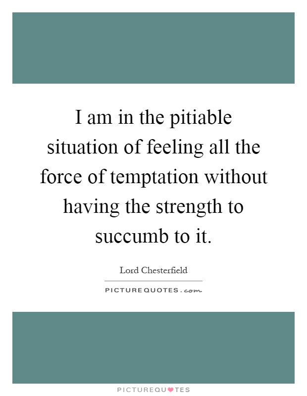I am in the pitiable situation of feeling all the force of temptation without having the strength to succumb to it Picture Quote #1