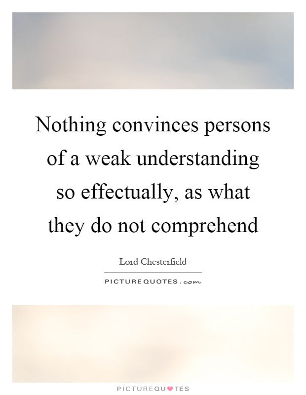 Nothing convinces persons of a weak understanding so effectually, as what they do not comprehend Picture Quote #1