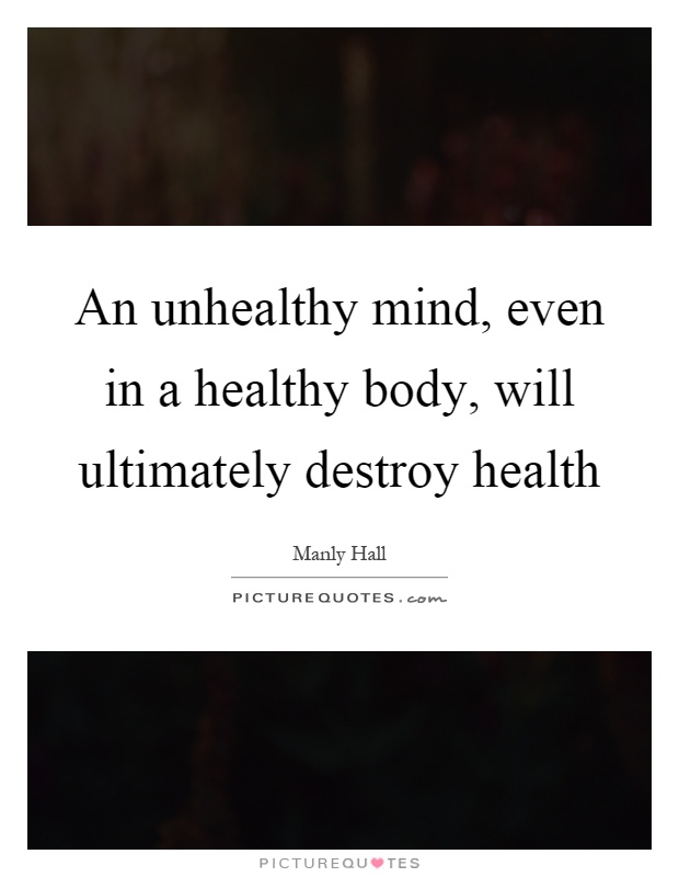An unhealthy mind, even in a healthy body, will ultimately destroy health Picture Quote #1