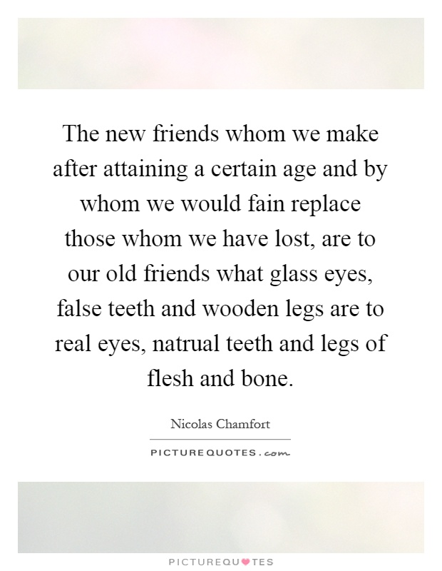The new friends whom we make after attaining a certain age and by whom we would fain replace those whom we have lost, are to our old friends what glass eyes, false teeth and wooden legs are to real eyes, natrual teeth and legs of flesh and bone Picture Quote #1