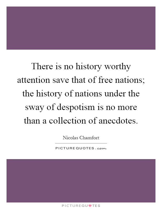 There is no history worthy attention save that of free nations; the history of nations under the sway of despotism is no more than a collection of anecdotes Picture Quote #1