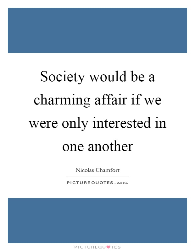 Society would be a charming affair if we were only interested in one another Picture Quote #1