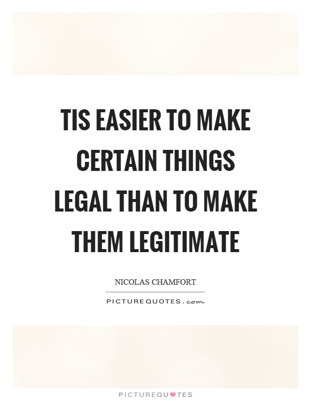 Tis easier to make certain things legal than to make them legitimate Picture Quote #1