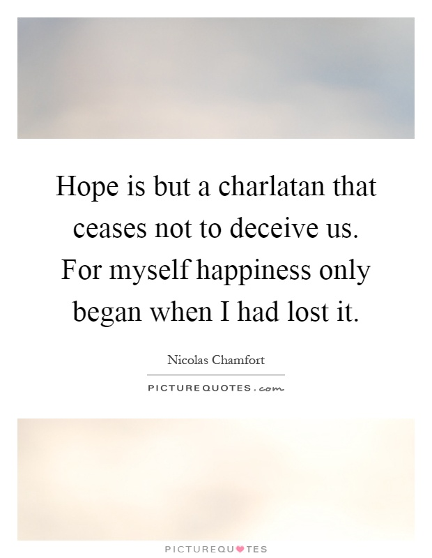 Hope is but a charlatan that ceases not to deceive us. For myself happiness only began when I had lost it Picture Quote #1