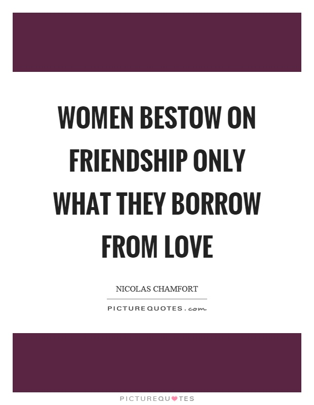 Women bestow on friendship only what they borrow from love Picture Quote #1