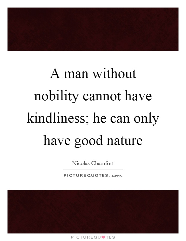 A man without nobility cannot have kindliness; he can only have good nature Picture Quote #1