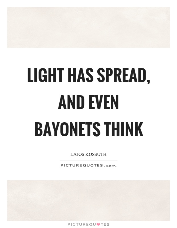 Light has spread, and even bayonets think Picture Quote #1