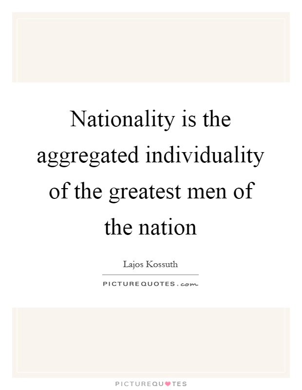 Nationality is the aggregated individuality of the greatest men of the nation Picture Quote #1