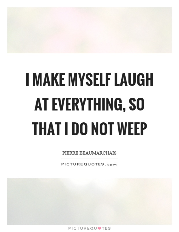 I make myself laugh at everything, so that I do not weep Picture Quote #1