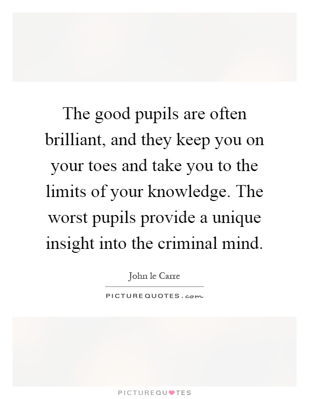 The good pupils are often brilliant, and they keep you on your toes and take you to the limits of your knowledge. The worst pupils provide a unique insight into the criminal mind Picture Quote #1