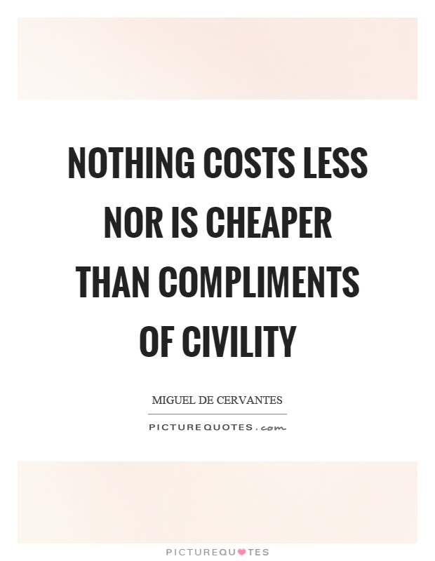 Nothing costs less nor is cheaper than compliments of civility Picture Quote #1
