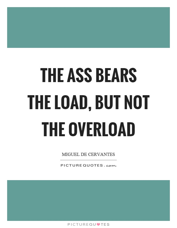 The ass bears the load, but not the overload Picture Quote #1
