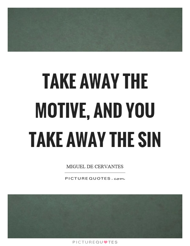 Take away the motive, and you take away the sin Picture Quote #1