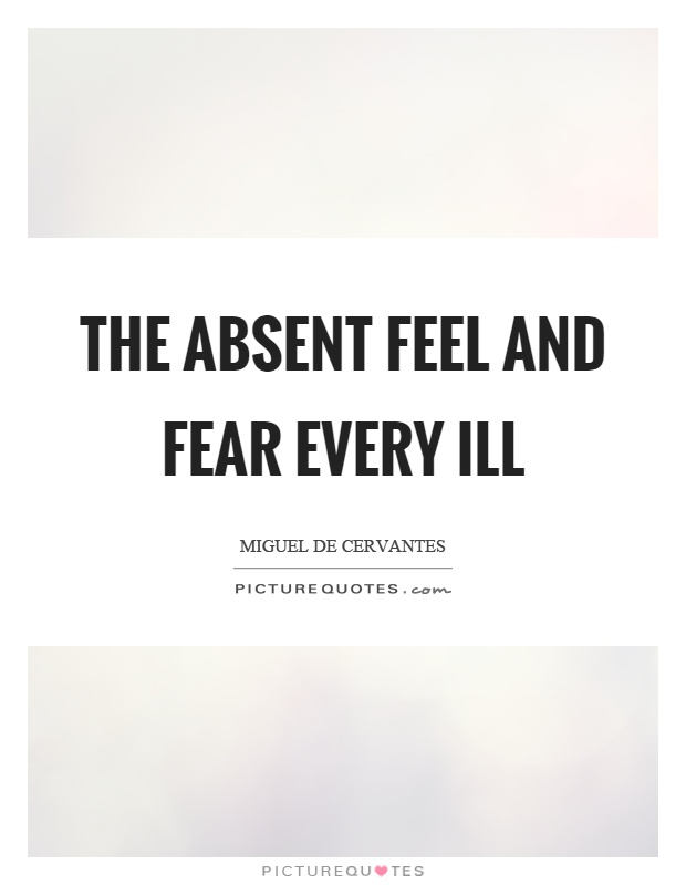 The absent feel and fear every ill Picture Quote #1