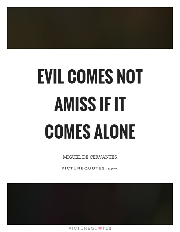 Evil comes not amiss if it comes alone Picture Quote #1