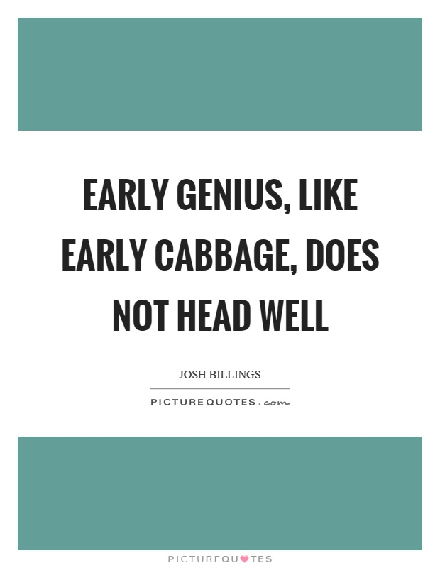 Early genius, like early cabbage, does not head well Picture Quote #1
