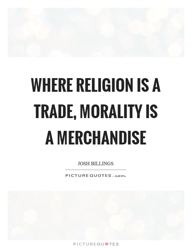 Where religion is a trade, morality is a merchandise Picture Quote #1
