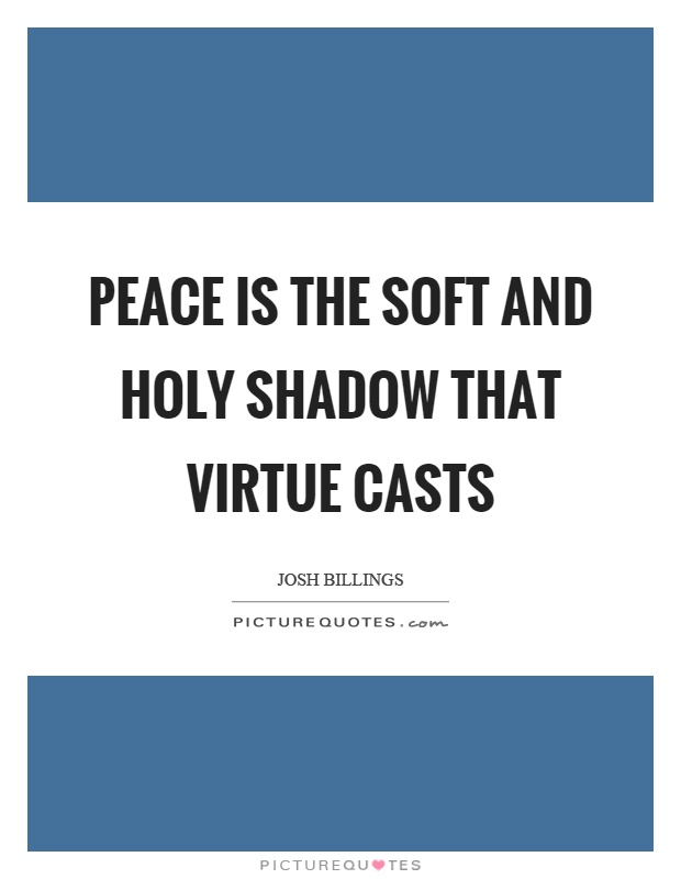 Peace is the soft and holy shadow that virtue casts Picture Quote #1