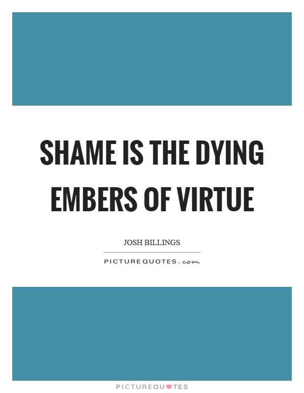Shame is the dying embers of virtue Picture Quote #1