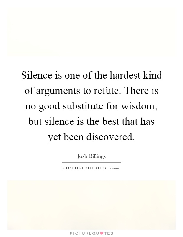 Silence is one of the hardest kind of arguments to refute. There is no good substitute for wisdom; but silence is the best that has yet been discovered Picture Quote #1