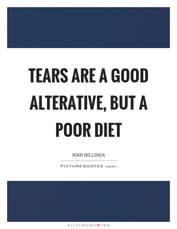 Tears are a good alterative, but a poor diet Picture Quote #1