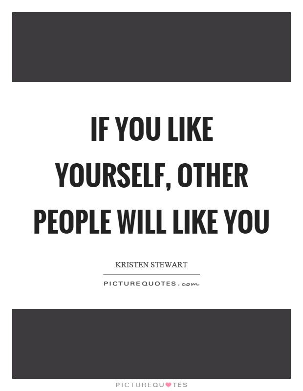 If you like yourself, other people will like you Picture Quote #1