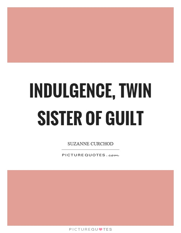 Indulgence, twin sister of guilt Picture Quote #1