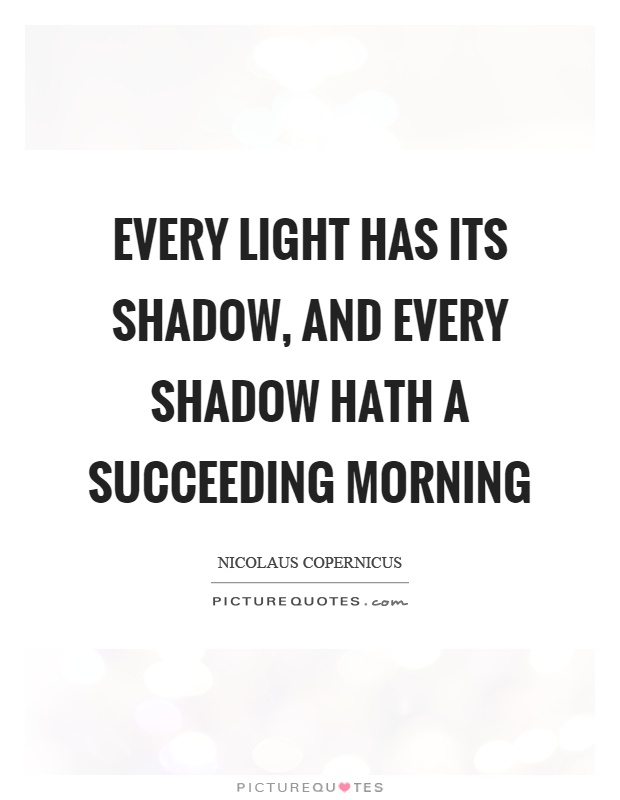 Every light has its shadow, and every shadow hath a succeeding morning Picture Quote #1