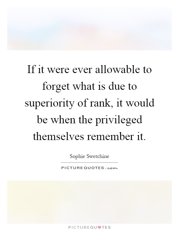 If it were ever allowable to forget what is due to superiority of rank, it would be when the privileged themselves remember it Picture Quote #1