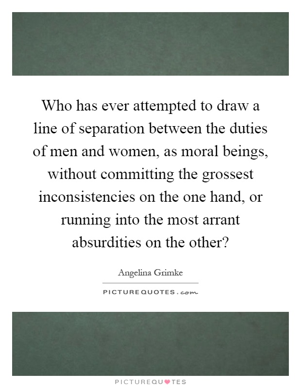 Who has ever attempted to draw a line of separation between the duties of men and women, as moral beings, without committing the grossest inconsistencies on the one hand, or running into the most arrant absurdities on the other? Picture Quote #1