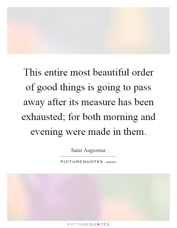 This entire most beautiful order of good things is going to pass away after its measure has been exhausted; for both morning and evening were made in them Picture Quote #1
